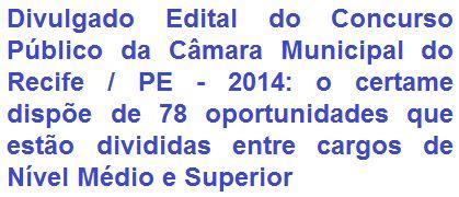 A Câmara Municipal do Recife, no Estado de Pernambuco, torna de conhecimento geral, a realização de Concurso Público para o provimento de 78 vagas em cargos de Nível Médio e Superior, a serem preenchidas pelo regime estatutário. Os vencimentos, de acordo ao emprego, vão de R$ 1.445,00 a R$ 7.741,00, por carga horária de trabalho semanal de 30 horas.