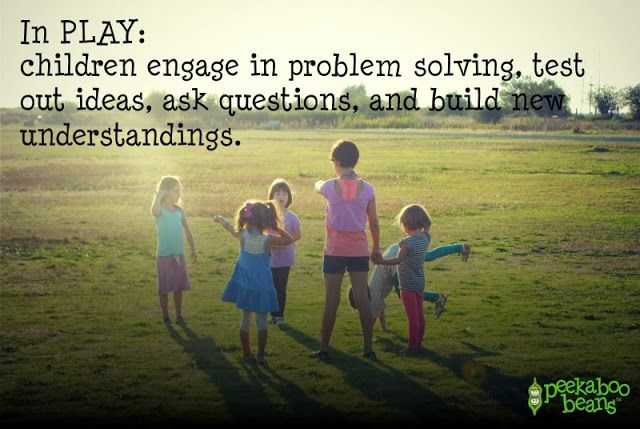 From the Peekaboo Beans blog: Quotes on the Importance of Play! In PLAY: children engage in problem solving, test out ideas, ask questions and build new understandings.