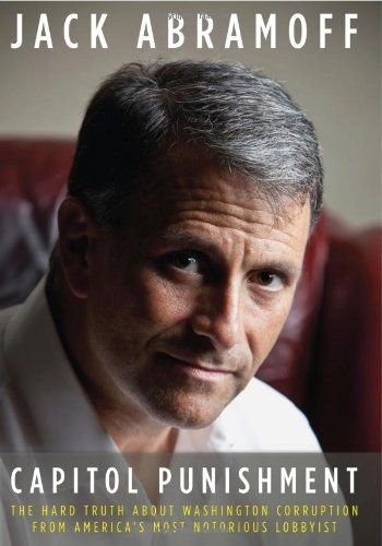 The Hard Truth About Washington Corruption From America's Most Notorious Lobbyist Jack Abramoff