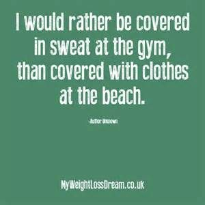I would rather be covered in sweat at the gym, than covered with clothes at the beach