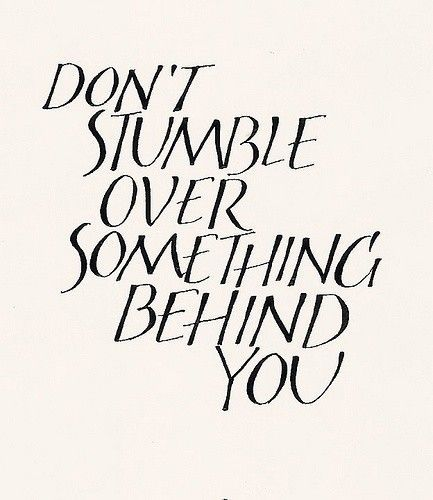 Wise words: Don't stumble over something behind you. Keep Moving Forward motivation