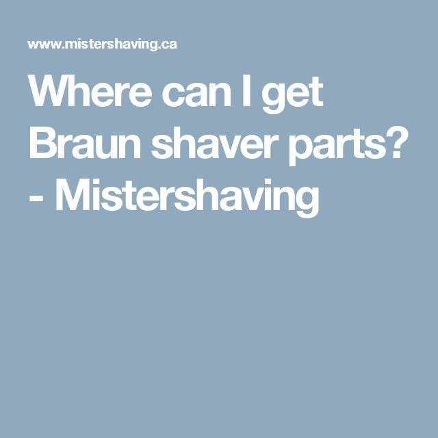 Where can I get Braun shaver parts? - Mistershaving