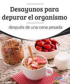 Desayunos para depurar el organismo después de una cena pesada  Descubre estos desayunos saludables para compensar los excesos navideños, cuidar la salud, limpiar el organismo y prevenir los kilos de más.