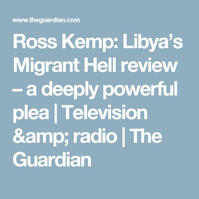 Ross Kemp: Libya's Migrant Hell review – a deeply powerful plea | Television & radio | The Guardian