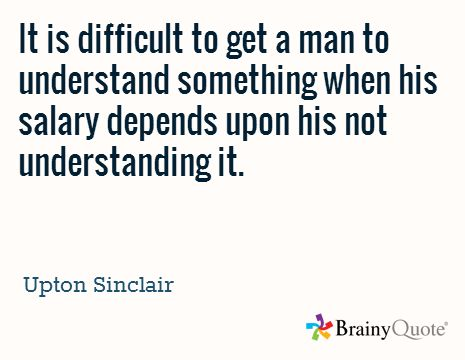 """""""It is difficult to get a man to understand something when his salary depends upon his not understanding it.""""  -Upton Sinclair"""