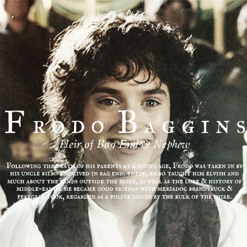 Frodo Baggins, Heir of Bag End and RIngbearer - Following the death of his parents at a young age, Frodo was taken in by his uncle Bilbo and lived in Bag End. There, Bilbo taught him elvish and much about the lands outside the shire, as well as the lore and history of Middle Earth. He became good friends with Meriodo Brandybuck and Peregrin Took, and was regarded as a polite youth by the bulk of the shire.