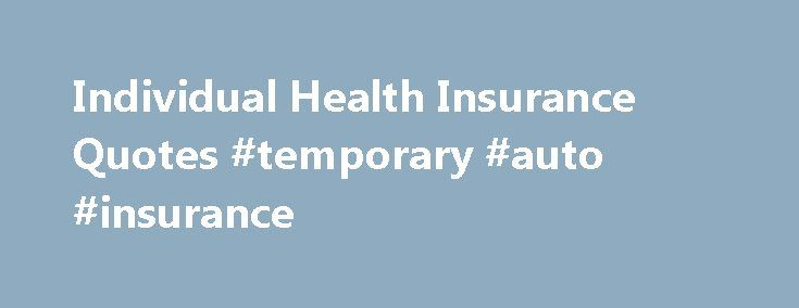 Individual Health Insurance Quotes #temporary #auto #insurance http://remmont.com/individual-health-insurance-quotes-temporary-auto-insurance/  #personal health insurance # Canadian Individual Health Insurance HealthQuotes.ca lets Canadians shop for individual health and dental insurance plans securely and conveniently by offering free, online, instant quotes from major Canadian insurance companies. Personal and Family Health Protection Indivdiual health insurance plans (also referred to as…
