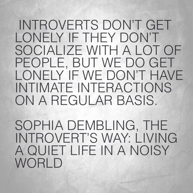 Introverts don't get lonely if they don't socialize with a lot of people, but we do get lonely if we don't have intimate interactions on a regular basis.