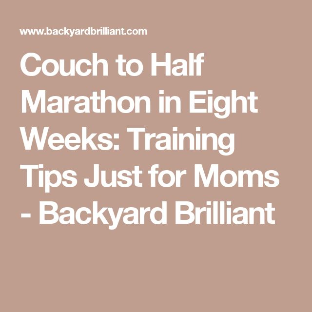 Couch to Half Marathon in Eight Weeks: Training Tips Just for Moms - Backyard Brilliant