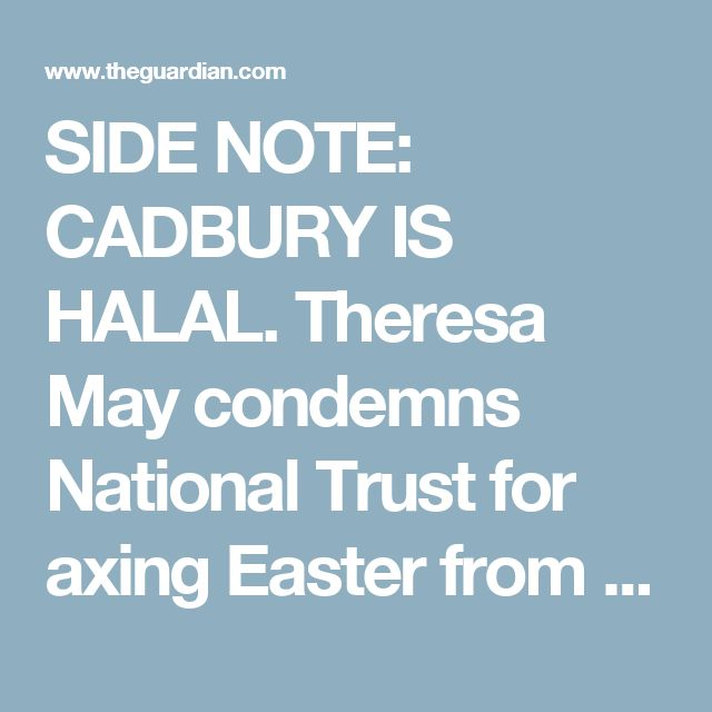 SIDE NOTE: CADBURY IS HALAL. Theresa May condemns National Trust for axing Easter from egg hunt | UK news | The Guardian