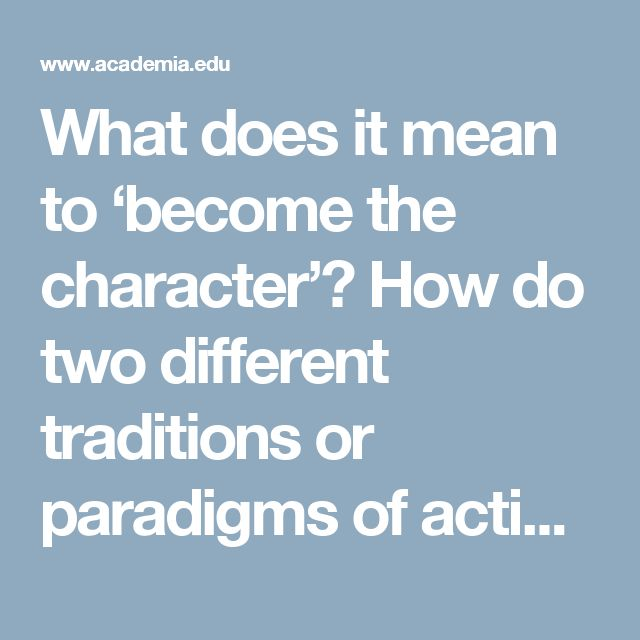 What does it mean to 'become the character'? How do two different traditions or paradigms of acting define and actualise on stage 'character'? | Emma-Rose Payne - Academia.edu