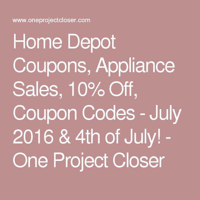 Home Depot Coupons, Appliance Sales, 10% Off, Coupon Codes - July 2016 & 4th of July! - One Project Closer