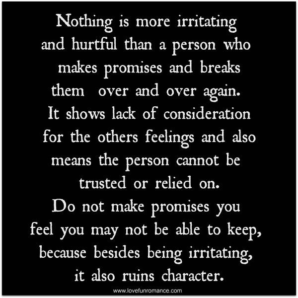 Nothing is more irritating and hurtful than a person who makes promises and breaks them over and over again. It shows lack of consideration for the others feelings and also means the person cannot be trusted or relied on. Do not make promises you feel you may not be able to keep, because besides being irritating, it also ruins character.
