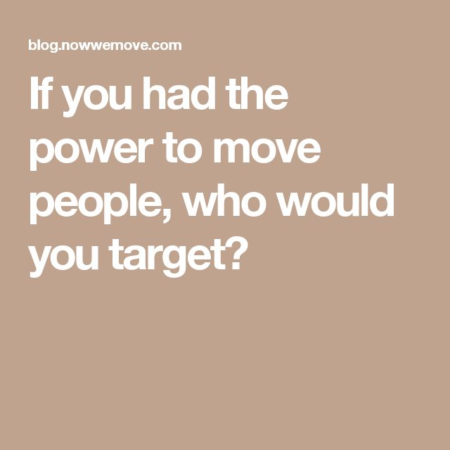 If you had the power to move people, who would you target?
