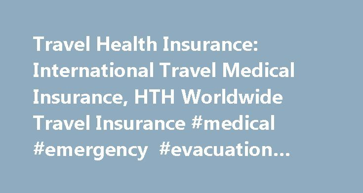 Travel Health Insurance: International Travel Medical Insurance, HTH Worldwide Travel Insurance #medical #emergency #evacuation #plan http://nashville.remmont.com/travel-health-insurance-international-travel-medical-insurance-hth-worldwide-travel-insurance-medical-emergency-evacuation-plan/  # Quote Buy Single Trip Medical Multi Trip Medical Long Term International International Student Trip Cancellation Group Options Products Product Overview Single Trip Medical Multi Trip Medical Long Term…