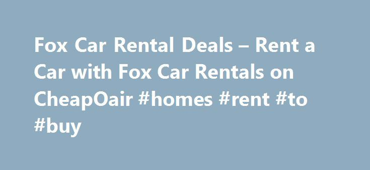 Fox Car Rental Deals – Rent a Car with Fox Car Rentals on CheapOair #homes #rent #to #buy http://rental.nef2.com/fox-car-rental-deals-rent-a-car-with-fox-car-rentals-on-cheapoair-homes-rent-to-buy/  #auto rentals # Fox Car Rental Deals Rent a Car with Fox Car Rentals Selecting the rental vehicle that's right for you Fox offers a selection of top quality standard rental cars, minivans, luxury vehicles and SUVs to best serve your driving needs. If you require any special equipment, such as a…