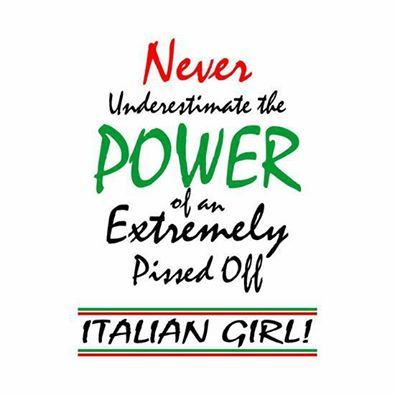Never under-estimate the Power of an EXTREMELY pissed off Italian Girl!