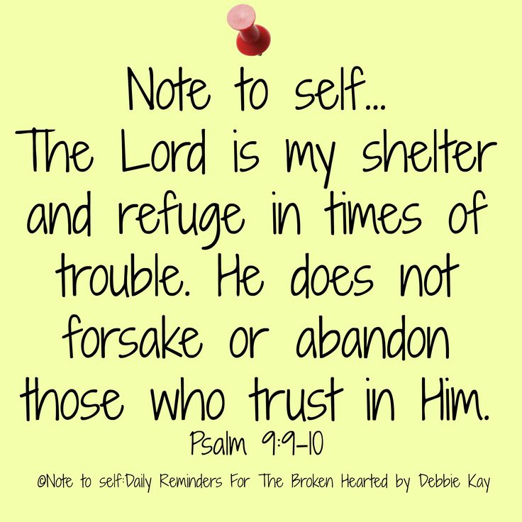 Note to self… The Lord is my shelter and refuge in times of trouble. He does not forsake or abandon those who trust in Him. Psalm 9:9-10