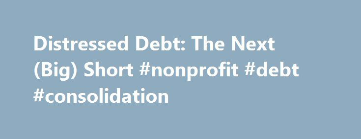 Distressed Debt: The Next (Big) Short #nonprofit #debt #consolidation http://debt.remmont.com/distressed-debt-the-next-big-short-nonprofit-debt-consolidation-2/  #distressed debt # Distressed Debt: The Next (Big) Short Summary Recent distressed debt levels paint a gloomy picture for overexposed companies in the future. Investment grade names not immune to incoming storm. Distress ratios underwent a steep increase for both investment grade and non-investment grade companies. High yield…