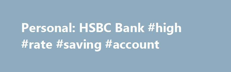 Personal: HSBC Bank #high #rate #saving #account http://st-loius.remmont.com/personal-hsbc-bank-high-rate-saving-account/  # Personal Maximum savings and control over your funds and finances A competitive interest rate 1 Make more on every dollar in your CAD High Rate Savings Account. Interest is calculated daily and paid monthly to you. Check today's rate No minimum balance You don't have to have a minimum amount in your account to get a great high interest savings rate. Free fund transfers…