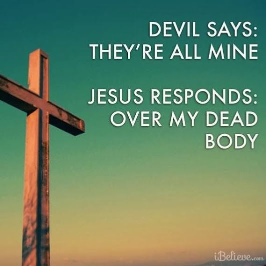 Devil says: They're all mine. Jesus responds: Over My dead body.