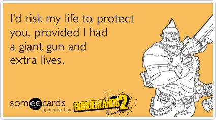 I'd risk my life to protect you, provided I had a giant gun and extra lives. Borderlands 2 Salvador love :): Borderlands Stuff, Geek Stuff, Borderlands 2, Video Games, Videogames, Gamer Geek Side