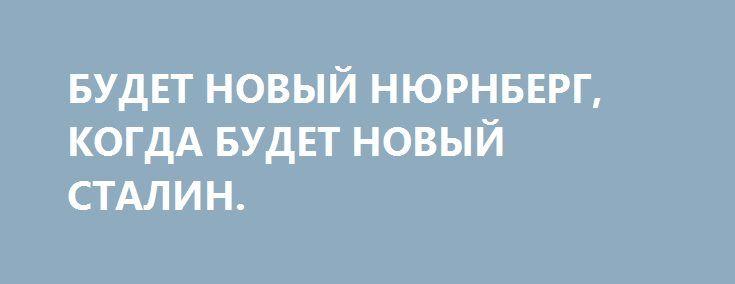 БУДЕТ НОВЫЙ НЮРНБЕРГ, КОГДА БУДЕТ НОВЫЙ СТАЛИН. http://rusdozor.ru/2016/10/01/budet-novyj-nyurnberg-kogda-budet-novyj-stalin/  Дата, равную по значимости которой трудно найти в истории человечества, отмечается 1 октября. К тому же, к сожалению, сегодня она актуальна, как никогда. 70 лет тому назад завершилась работа Нюрнбергского трибунала. Сделанной тогда миру антифашистской вакцины хватило чуть ли не ...