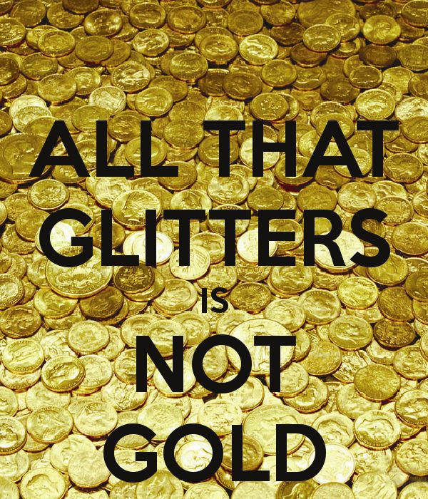 essay on proverb-all that glitters is not gold All that glitters is not gold things that appear valuable or worthwhile might not actually be so things that look nice might not be as good as they look.