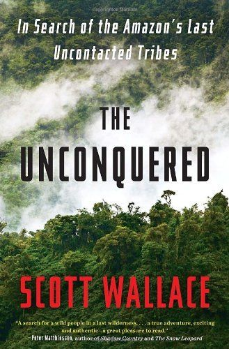 The Unconquered: In Search of the Amazon's Last Uncontacted Tribes by Scott Wallace