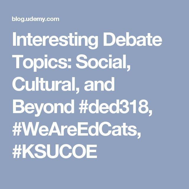 Interesting Debate Topics: Social, Cultural, and Beyond #ded318, #WeAreEdCats, #KSUCOE