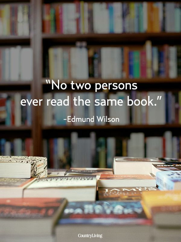 No two persons ever read the same book. - Edmund Wilson