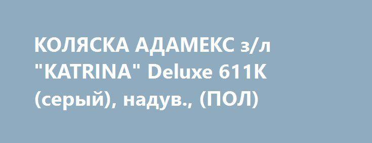 "КОЛЯСКА АДАМЕКС з/л ""KATRINA"" Deluxe 611K (серый), надув., (ПОЛ) http://ooo-katalog.ru/products/2916-kolyaska-adameks-zl-katrina-deluxe-611k-seryj-naduv-pol  КОЛЯСКА АДАМЕКС з/л ""KATRINA"" Deluxe 611K (серый), надув., (ПОЛ) со скидкой 8359 рублей. Подробнее о предложении на странице: http://ooo-katalog.ru/products/2916-kolyaska-adameks-zl-katrina-deluxe-611k-seryj-naduv-pol"