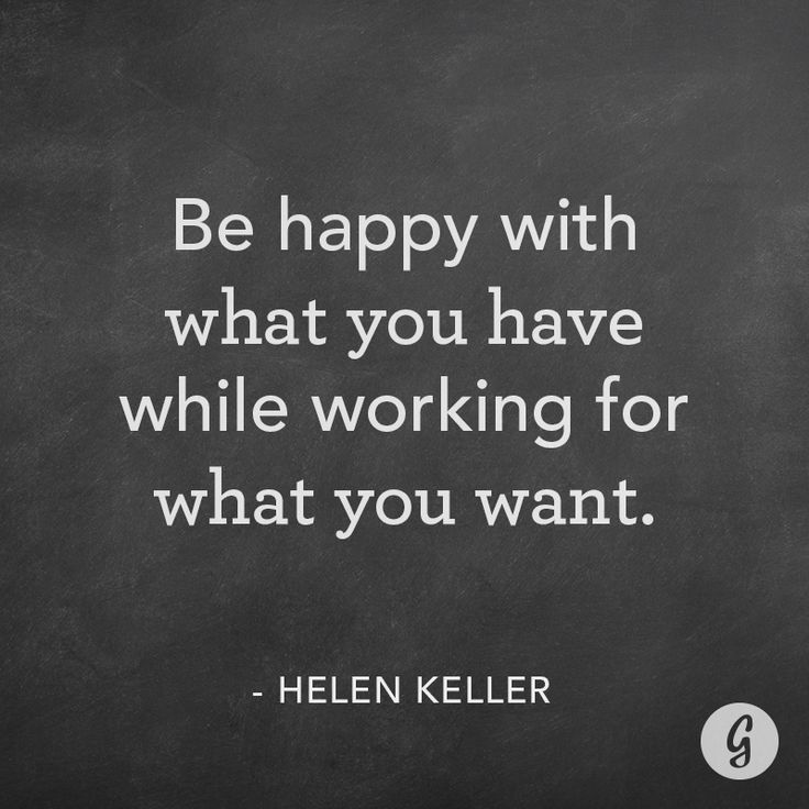 Be happy with what you have while working for what you want. -Helen Keller