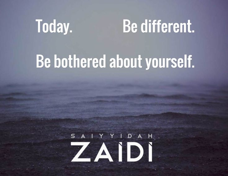 Today.                 Be different.  Be bothered about yourself.