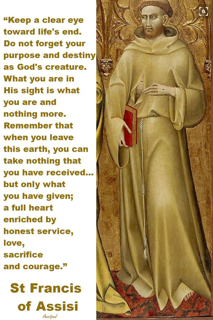 """St. Francis of Assisi - """"...What you are in His sight is what you are and nothing more. Remember that when you leave this earth, you can take nothing that you have received ...but only what you have been given; a full heart enriched by honest service, love, sacrifice and courage."""" ~ AnaStpaul - February 19, 2017"""