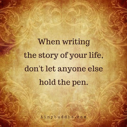 When writing the story of your life,don't let anyone elsehold the pen.