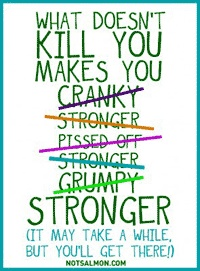 what doesn't kill you makes you stronger. It may take awhile but you'll get there