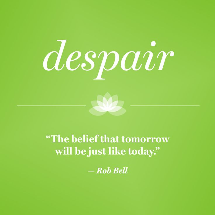 Despair: The belief that tomorrow will be just like today.