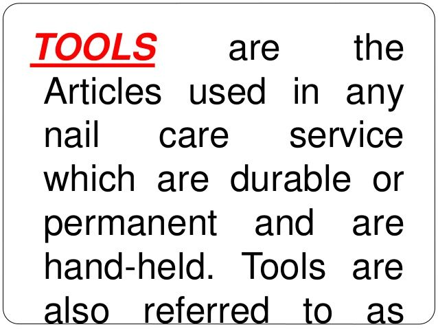 TOOLS are the  Articles used in any  nail care service  which are durable or  permanent and are  hand-held. Tools are  als...