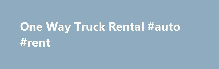 One Way Truck Rental #auto #rent http://renta.remmont.com/one-way-truck-rental-auto-rent/  #one way truck rental # One Way Truck Rental If you're planning to move one way, your destination is probably in another city or state. Larger rental agencies can usually accommodate one way moves if they have multiple locations across the country. However, when you visit a rental agency, you should always ask if they have the option of one way truck rentals. The last thing you want is the…