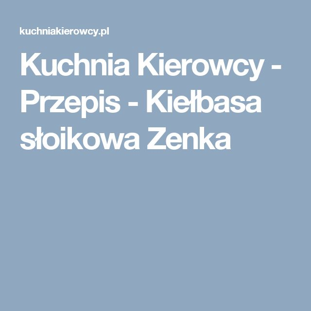 Kuchnia Kierowcy - Przepis - Kiełbasa słoikowa Zenka