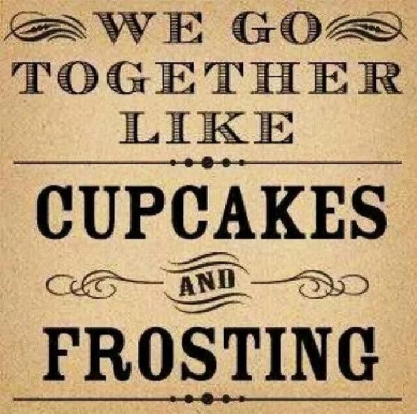 We go together like cupcakes and frosting.