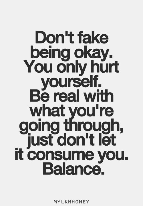 Don't fake being okay. You only hurt yourself. Be real with what you're going through, just don't let it consume you. Balance.