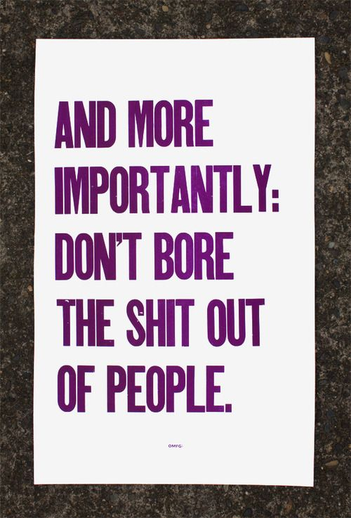 Dont bore the shit out of people