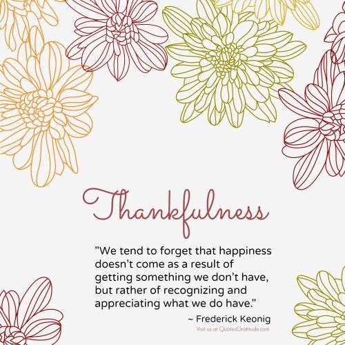 "From QuotesGratitude.com: Thankfulness quote on Thanksgiving that says, ""We tend to forget that happiness doesn't come as a result of getting something we don't have, but rather of recognizing and appreciating what we do have.""  by Frederick Keonig"