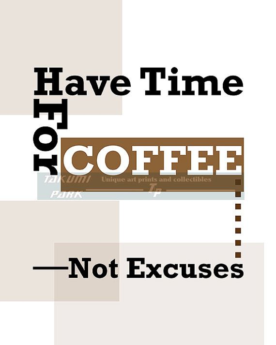 "This inspirational coffee quote print is called ""Have time for coffee not excuses"" . It is the perfect inspiring artwork for coffee lovers and people who want to get stuff done. The coffee artwork is a photo print. The coffee quote print is available in different sizes. The coffee quote can be found on Takumi park. $12.88 and up."