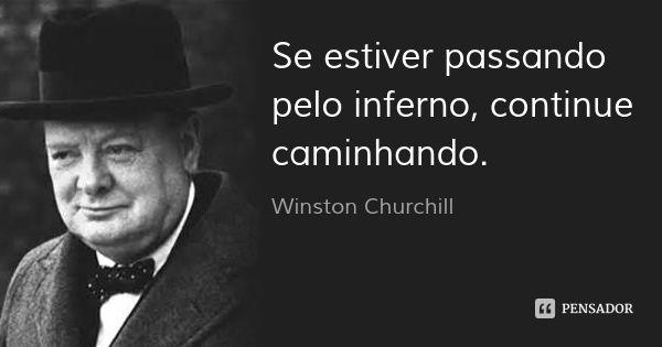Se estiver passando pelo inferno, continue caminhando.... Frase de Winston Churchill.