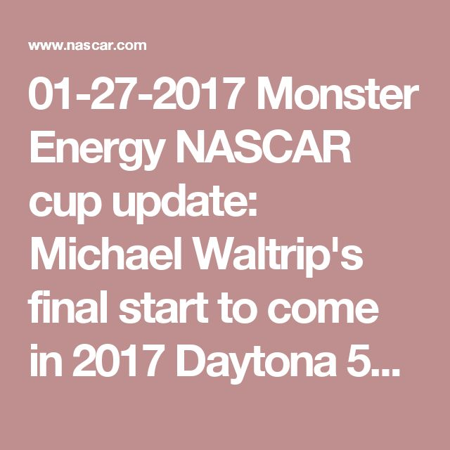 01-27-2017  Monster Energy NASCAR cup update: Michael Waltrip's final start to come in 2017 Daytona 500 | NASCAR.com