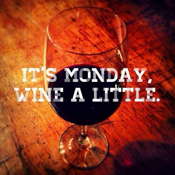 It's Monday. Wine a little. :)