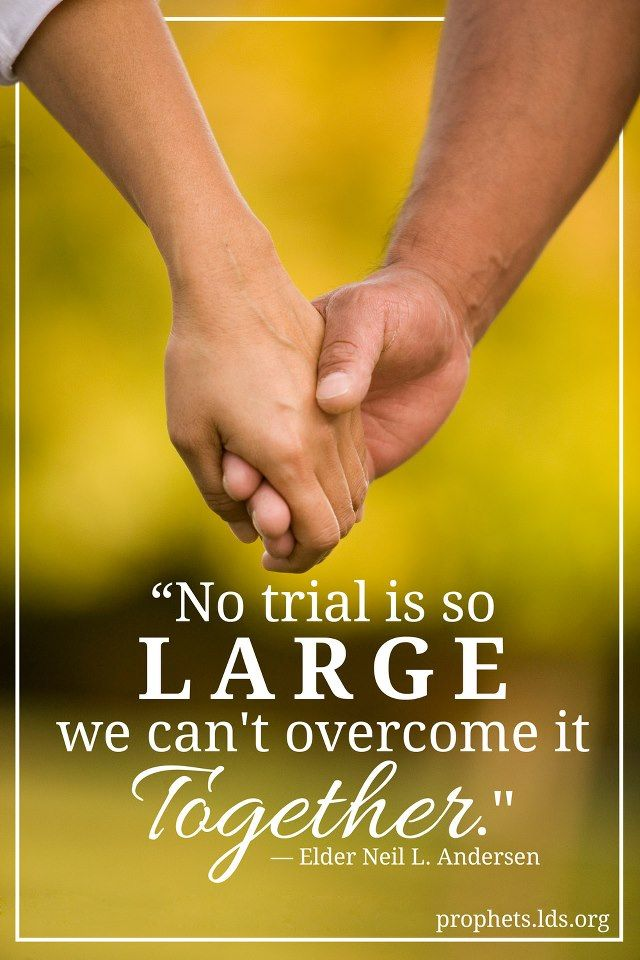 No trial is so large we can't overcome it together. Elder Neil L. Andersen  - from http://www.lds.org/prophets-and-apostles/unto-all-the-world/trial-of-your-faith?lang=eng
